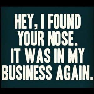 nose in my business